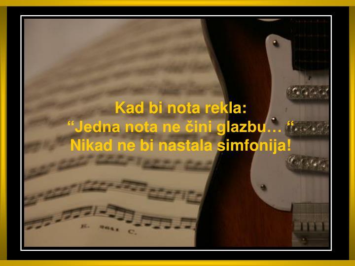 Kad bi nota rekla jedna nota ne ini glazbu nikad ne bi nastala simfonija