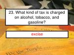 23 what kind of tax is charged on alcohol tobacco and gasoline