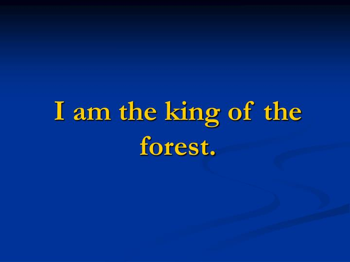 I am the king of the forest.