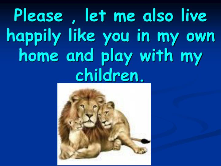 Please , let me also live happily like you in my own home and play with my       children.