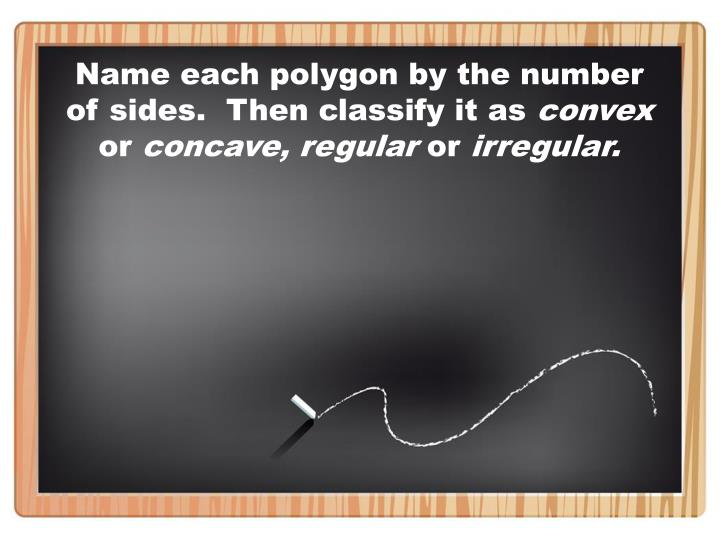 Name each polygon by the number of sides.  Then classify it as