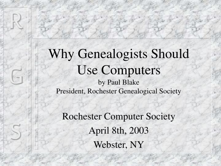why genealogists should use computers by paul blake president rochester genealogical society