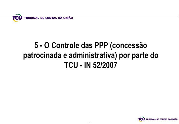 5 - O Controle das PPP (concessão patrocinada e administrativa) por parte do TCU - IN 52/2007