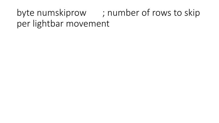 byte numskiprow       ; number of rows to skip per lightbar movement