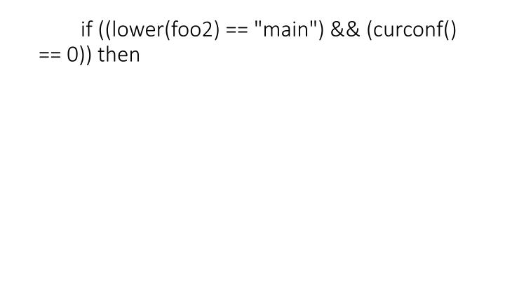 "if ((lower(foo2) == ""main"") && (curconf() == 0)) then"