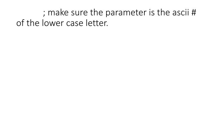 ; make sure the parameter is the ascii # of the lower case letter.
