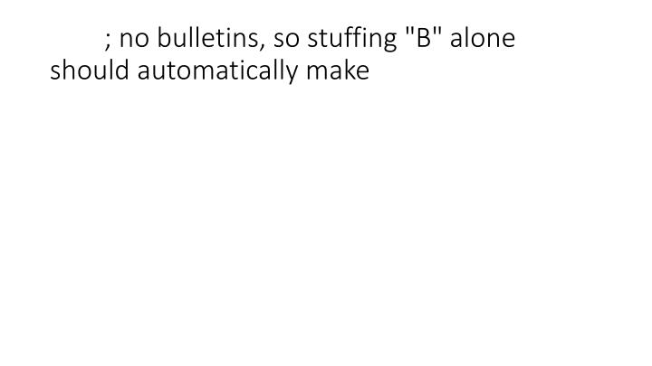 "; no bulletins, so stuffing ""B"" alone should automatically make"