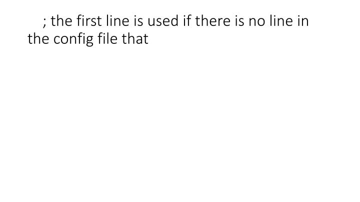 ; the first line is used if there is no line in the config file that