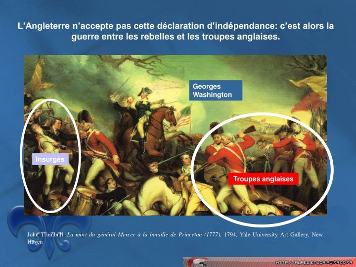 L'Angleterre n'accepte pas cette déclaration d'indépendance: c'est alors la guerre entre les rebelles et les troupes anglaises.