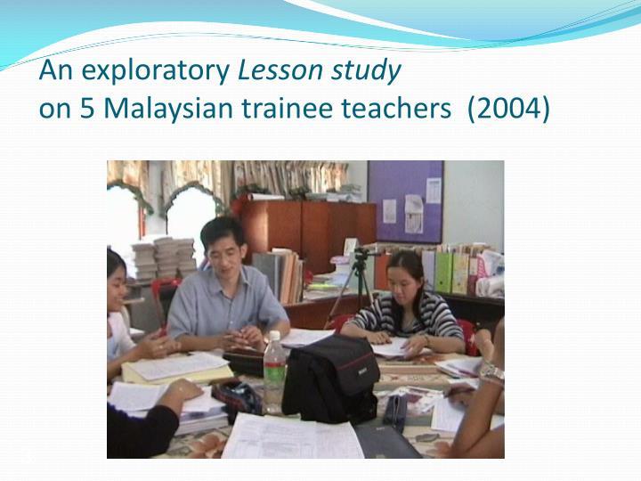 An exploratory lesson study on 5 malaysian trainee teachers 2004