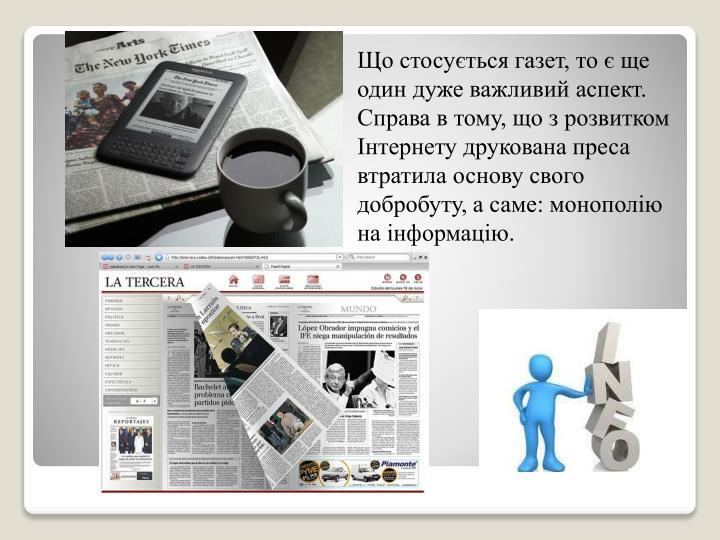 Що стосується газет, то є ще один дуже важливий аспект. Справа в тому, що з розвитком Інтернету друкована преса втратила основу свого добробуту, а саме: монополію на інформацію.