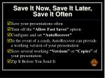 save it now save it later save it often