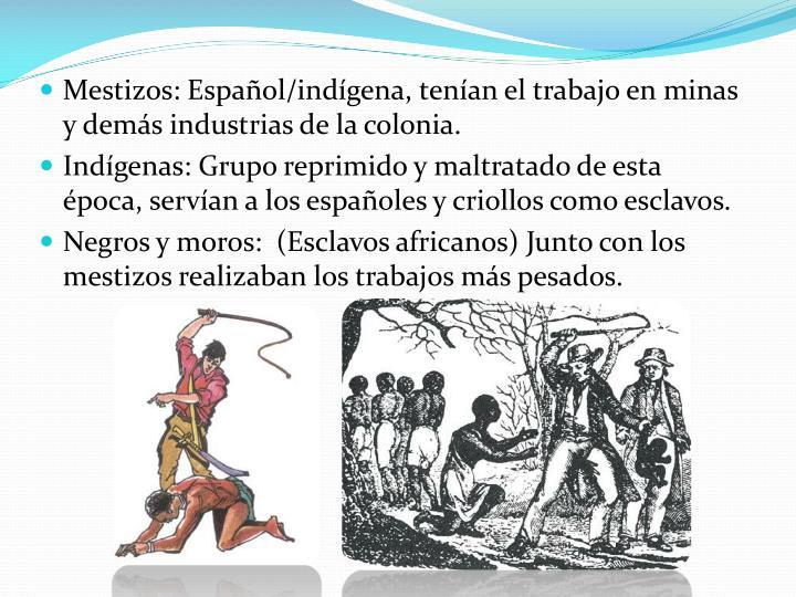Mestizos: Español/indígena, tenían el trabajo en minas y demás industrias de la colonia.