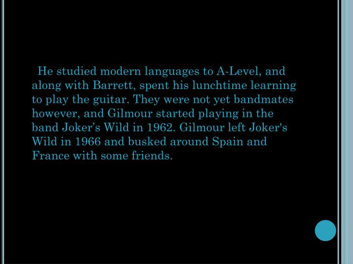 He studied modern languages toA-Level, and along with Barrett, spent his lunchtime learning to play the guitar. They were not yet bandmates however, and Gilmour started playing in the bandJoker's Wildin 1962. Gilmour left Joker's Wild in 1966 andbuskedaround Spain and France with some friends.