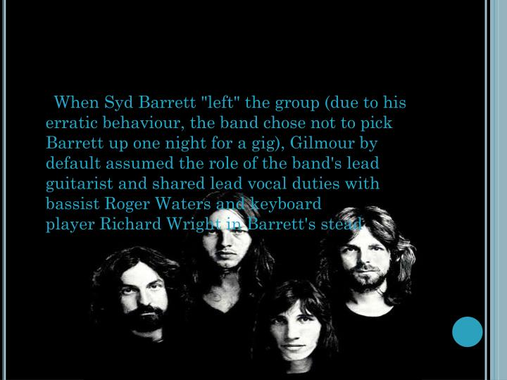 """When Syd Barrett """"left"""" the group (due to his erratic behaviour, the band chose not to pick Barrett up one night for a gig), Gilmour by default assumed the role of the band's lead guitarist and shared lead vocal duties with bassistRoger Watersand keyboard playerRichard Wrightin Barrett's stead"""