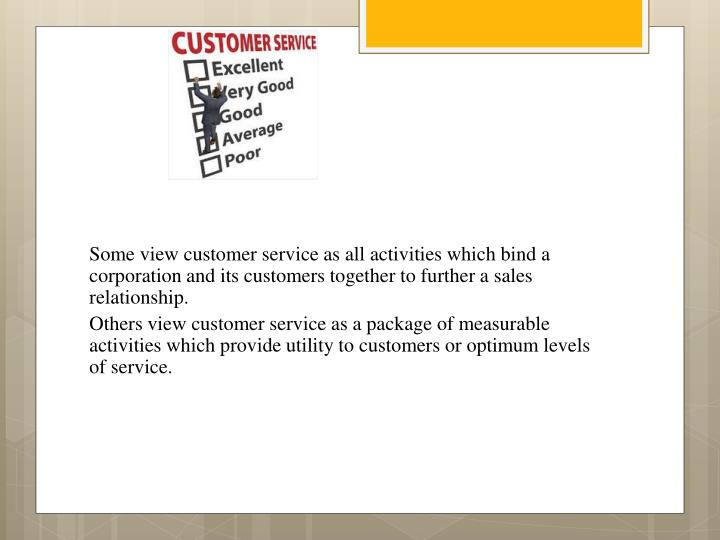Some view customer service as all activities which bind a corporation and its customers together to further a sales relationship.