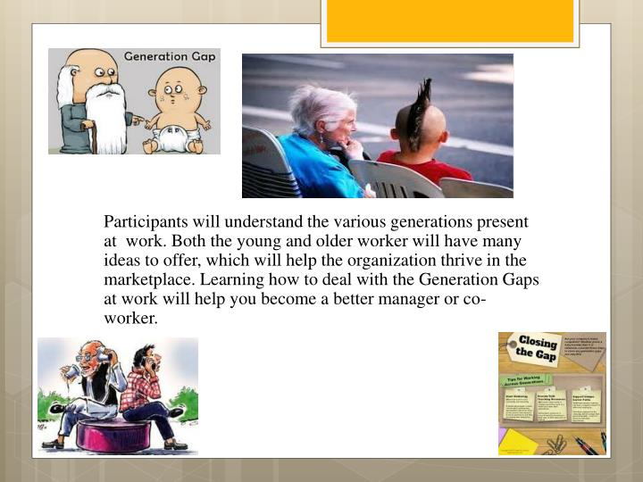 Participants will understand the various generations present at  work. Both the young and older worker will have many ideas to offer, which will help the organization thrive in the marketplace. Learning how to deal with the Generation Gaps at work will help you become a better manager or co-worker.