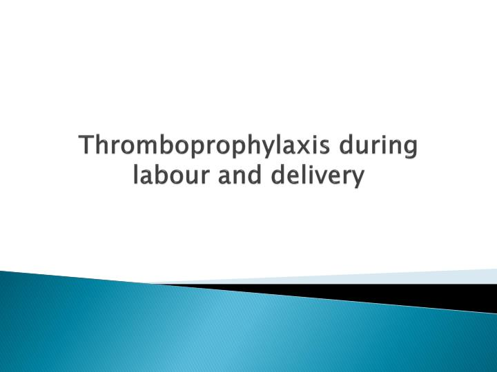 thromboprophylaxis during labour and delivery n.