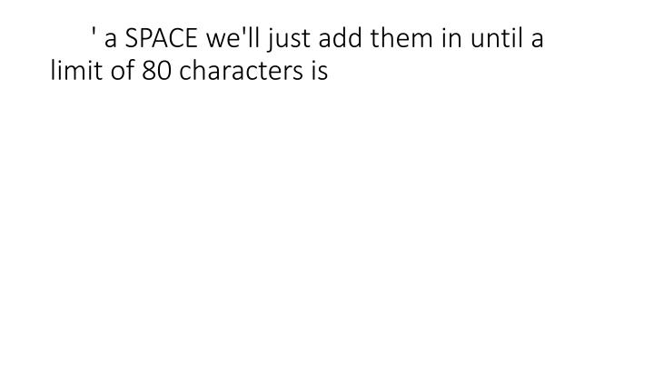 ' a SPACE we'll just add them in until a limit of 80 characters is