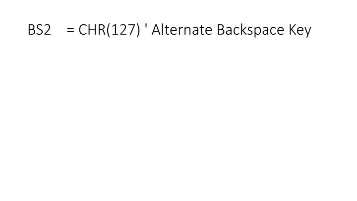 BS2    = CHR(127) ' Alternate Backspace Key