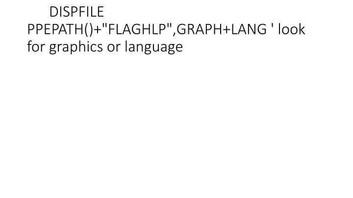 "DISPFILE PPEPATH()+""FLAGHLP"",GRAPH+LANG ' look for graphics or language"
