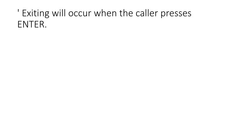 ' Exiting will occur when the caller presses ENTER.