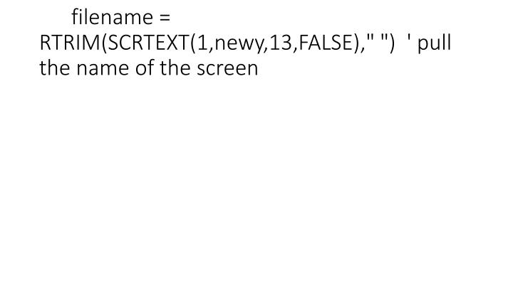 "filename = RTRIM(SCRTEXT(1,newy,13,FALSE),"" "")  ' pull the name of the screen"