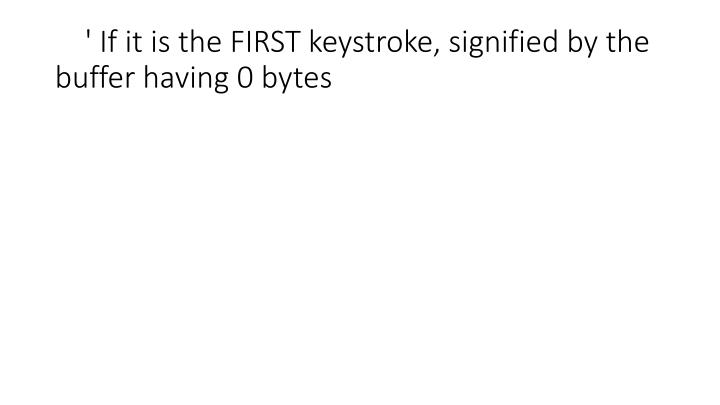 ' If it is the FIRST keystroke, signified by the buffer having 0 bytes