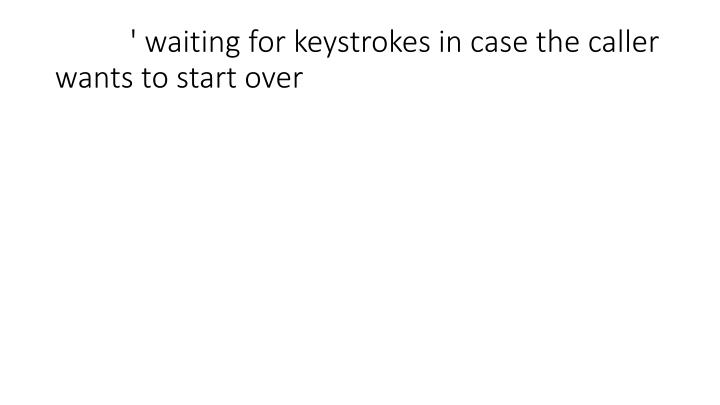 ' waiting for keystrokes in case the caller wants to start over