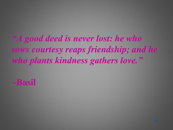 """""""A good deed is never lost: he who sows courtesy reaps friendship; and he who plants kindness gathers love."""""""