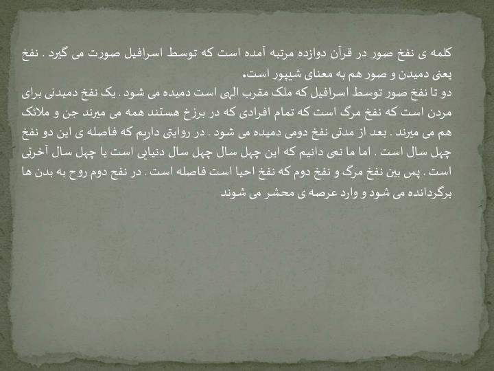 کلمه ی نفخ صور در قرآن دوازده مرتبه آمده است که توسط اسرافیل صورت می گیرد . نفخ یعنی دمیدن و صور هم به معنای شیپور است