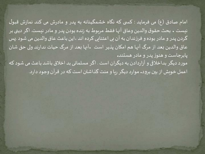 امام صادق (ع) می فرماید : کسی که نگاه خشمگینانه به پدر و مادرش می کند نمازش قبول نیست