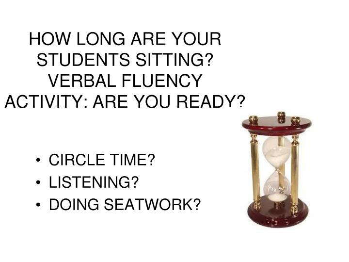 HOW LONG ARE YOUR STUDENTS SITTING?  VERBAL FLUENCY ACTIVITY: ARE YOU READY?