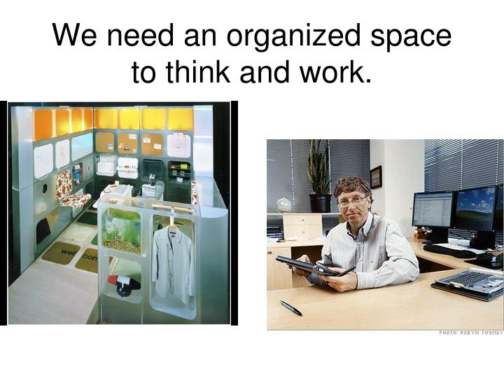 We need an organized space to think and work.