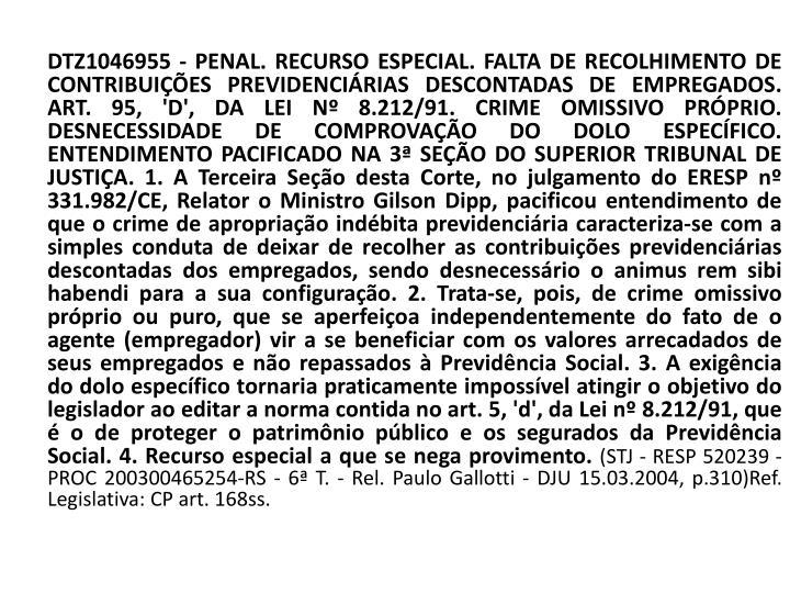 DTZ1046955 - PENAL. RECURSO ESPECIAL. FALTA DE RECOLHIMENTO DE CONTRIBUIÇÕES PREVIDENCIÁRIAS DESCONTADAS DE EMPREGADOS. ART. 95, 'D', DA LEI Nº 8.212/91. CRIME OMISSIVO PRÓPRIO. DESNECESSIDADE DE COMPROVAÇÃO DO DOLO ESPECÍFICO. ENTENDIMENTO PACIFICADO NA 3ª SEÇÃO DO SUPERIOR TRIBUNAL DE JUSTIÇA. 1. A Terceira Seção desta Corte, no julgamento do ERESP nº 331.982/CE, Relator o Ministro Gilson Dipp, pacificou entendimento de que o crime de apropriação indébita previdenciária caracteriza-se com a simples conduta de deixar de recolher as contribuições previdenciárias descontadas dos empregados, sendo desnecessário o animus rem sibi habendi para a sua configuração. 2. Trata-se, pois, de crime omissivo próprio ou puro, que se aperfeiçoa independentemente do fato de o agente (empregador) vir a se beneficiar com os valores arrecadados de seus empregados e não repassados à Previdência Social. 3. A exigência do dolo específico tornaria praticamente impossível atingir o objetivo do legislador ao editar a norma contida no art. 5, 'd', da Lei nº 8.212/91, que é o de proteger o patrimônio público e os segurados da Previdência Social. 4. Recurso especial a que se nega provimento.
