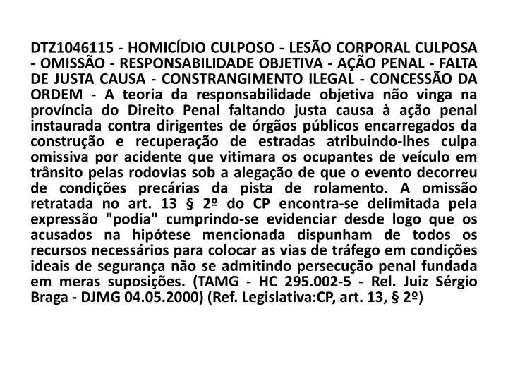 """DTZ1046115 - HOMICÍDIO CULPOSO - LESÃO CORPORAL CULPOSA - OMISSÃO - RESPONSABILIDADE OBJETIVA - AÇÃO PENAL - FALTA DE JUSTA CAUSA - CONSTRANGIMENTO ILEGAL - CONCESSÃO DA ORDEM - A teoria da responsabilidade objetiva não vinga na província do Direito Penal faltando justa causa à ação penal instaurada contra dirigentes de órgãos públicos encarregados da construção e recuperação de estradas atribuindo-lhes culpa omissiva por acidente que vitimara os ocupantes de veículo em trânsito pelas rodovias sob a alegação de que o evento decorreu de condições precárias da pista de rolamento. A omissão retratada no art. 13 § 2º do CP encontra-se delimitada pela expressão """"podia"""" cumprindo-se evidenciar desde logo que os acusados na hipótese mencionada dispunham de todos os recursos necessários para colocar as vias de tráfego em condições ideais de segurança não se admitindo persecução penal fundada em meras suposições. (TAMG - HC 295.002-5 - Rel. Juiz Sérgio Braga - DJMG 04.05.2000) (Ref. Legislativa:CP, art. 13, § 2º)"""