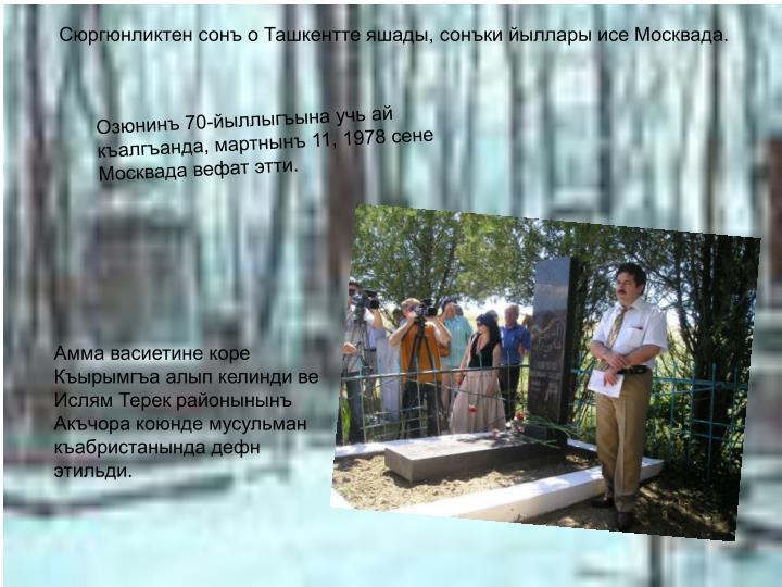 Сюргюнликтен сонъ о Ташкентте яшады, сонъки йыллары исе Москвада.