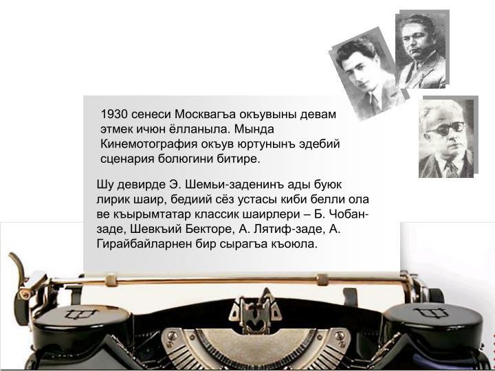 1930 сенеси Москвагъа окъувыны девам этмек ичюн ёлланыла. Мында Кинемотография окъув юртунынъ эдебий сценария болюгини битире.