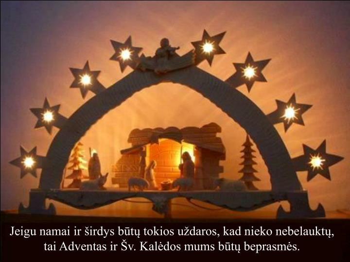Jeigu namai ir širdys būtų tokios uždaros, kad nieko nebelauktų, tai Adventas ir Šv. Kalėdos mums būtų beprasmės.