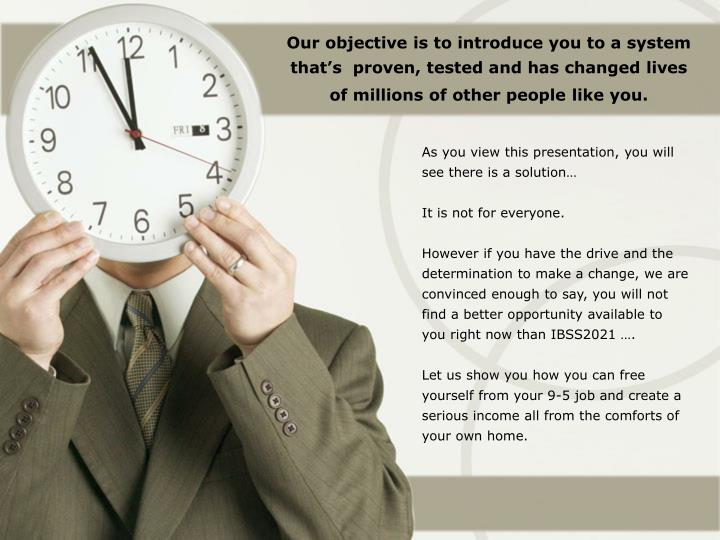 Our objective is to introduce you to a system that's  proven, tested and has changed lives of mill...