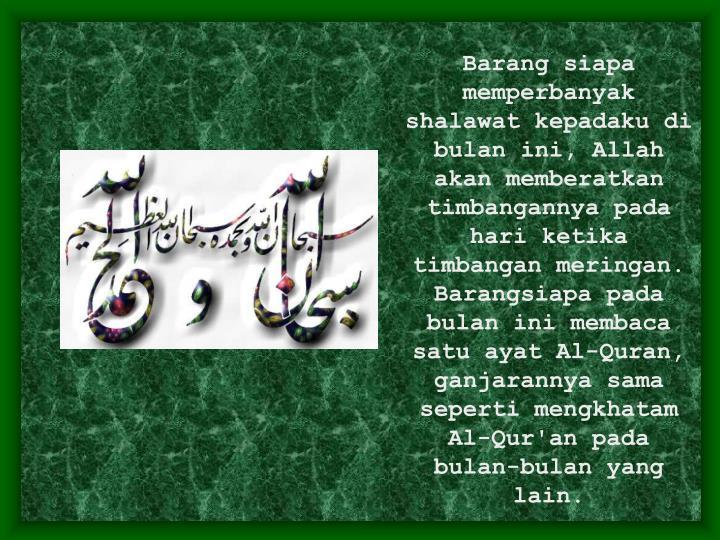 Barang siapa memperbanyak shalawat kepadaku di bulan ini, Allah akan memberatkan timbangannya pada hari ketika timbangan meringan. Barangsiapa pada bulan ini membaca satu ayat Al-Quran, ganjarannya sama seperti mengkhatam Al-Qur'an pada bulan-bulan yang lain.