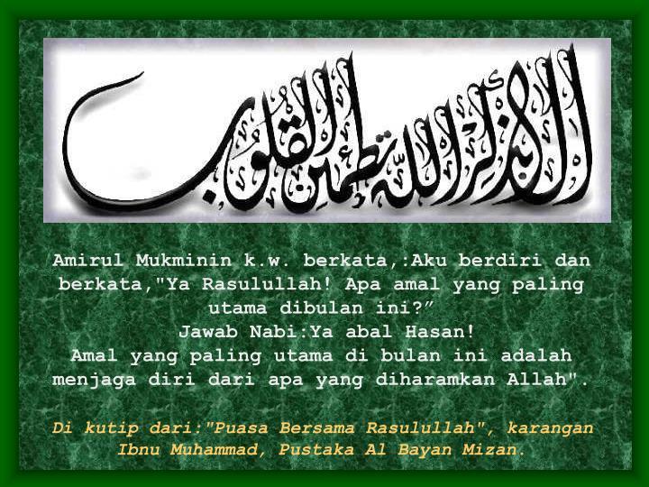 "Amirul Mukminin k.w. berkata,:Aku berdiri dan berkata,""Ya Rasulullah! Apa amal yang paling utama dibulan ini?"""