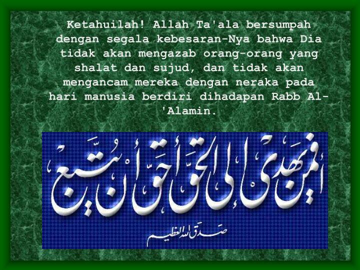 Ketahuilah! Allah Ta'ala bersumpah dengan segala kebesaran-Nya bahwa Dia tidak akan mengazab orang-orang yang shalat dan sujud, dan tidak akan mengancam mereka dengan neraka pada hari manusia berdiri dihadapan Rabb Al-'Alamin.