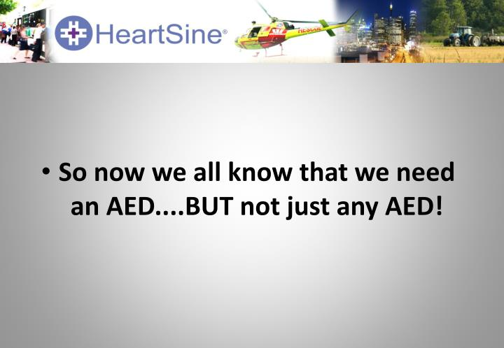 So now we all know that we need an AED....BUT not just any AED!