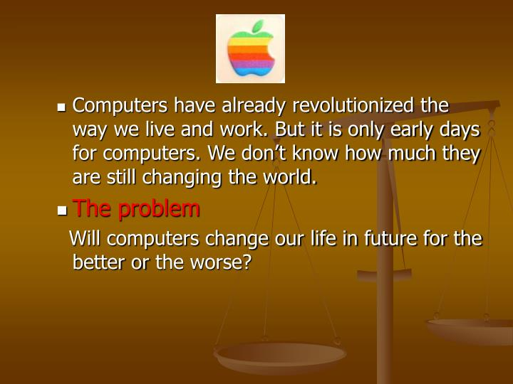 how computers changed our way of life A cynic would say that technology has done nothing to change education however, in many ways, technology has profoundly changed education for one, technology has greatly expanded access to education.