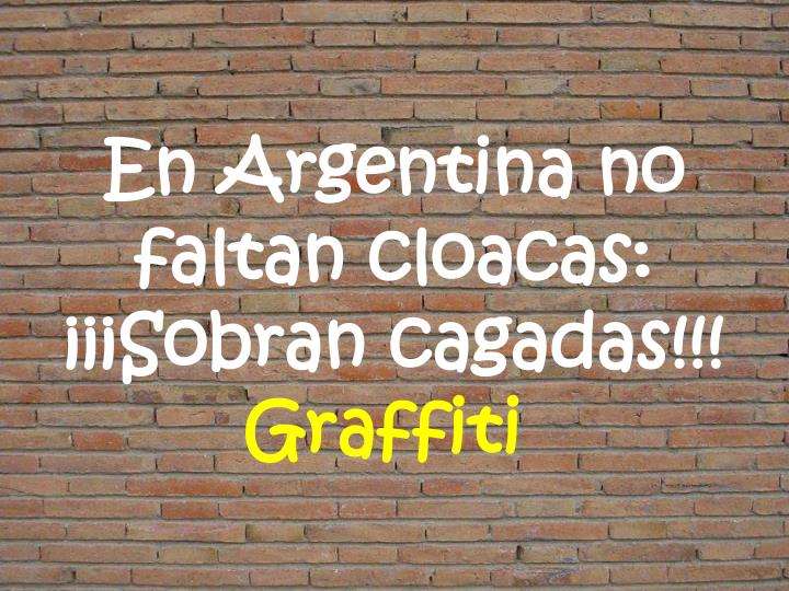 En Argentina no faltan cloacas: ¡¡¡Sobran cagadas!!!