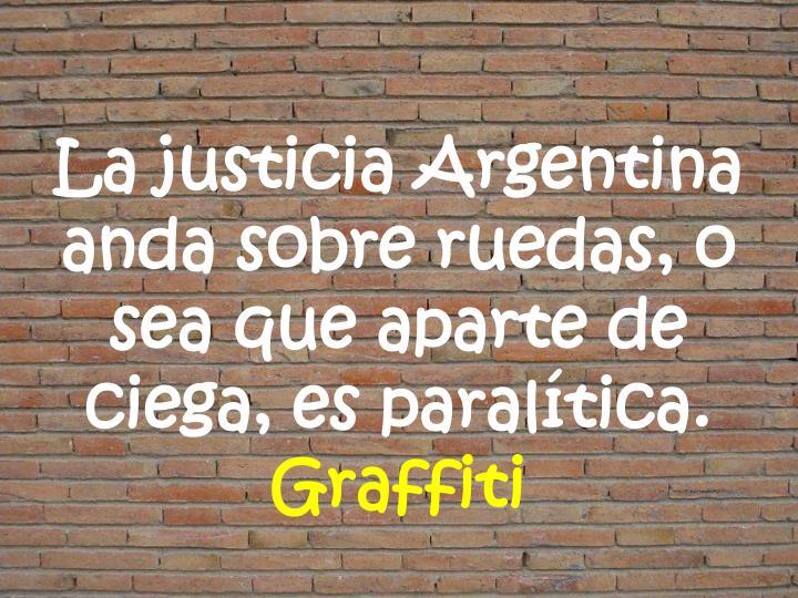 La justicia Argentina anda sobre ruedas, o sea que aparte de ciega, es paralítica.
