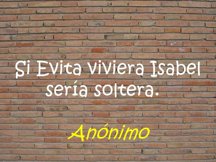 Si Evita viviera Isabel sería soltera.