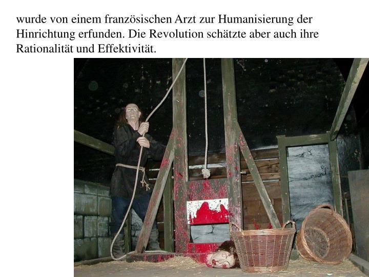 wurde von einem französischen Arzt zur Humanisierung der Hinrichtung erfunden. Die Revolution schätzte aber auch ihre Rationalität und Effektivität.