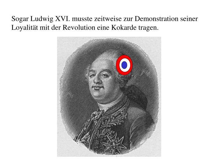 Sogar Ludwig XVI. musste zeitweise zur Demonstration seiner Loyalität mit der Revolution eine Kokarde tragen.
